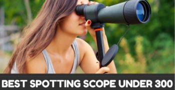 Best Spotting Scopes Under 300 – Reviews & Buyer's Guide