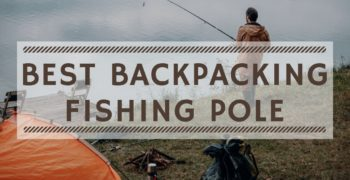 Best Backpacking Fishing Pole (2021 Update)