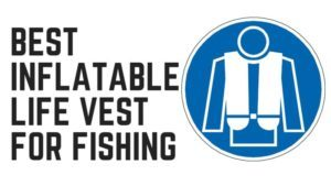 Best Inflatable Life Vest for Fishing – Top Picks & Reviews