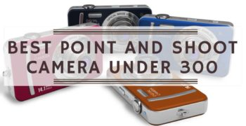 Best Point and Shoot Cameras Under $300
